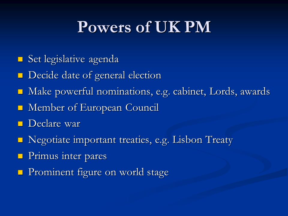 Powers of UK PM Set legislative agenda Set legislative agenda Decide date of general election Decide date of general election Make powerful nominations, e.g.