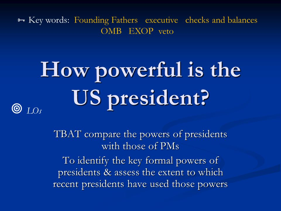 How powerful is the US president? TBAT compare the powers of presidents with those of PMs To identify the key formal powers of presidents & assess the