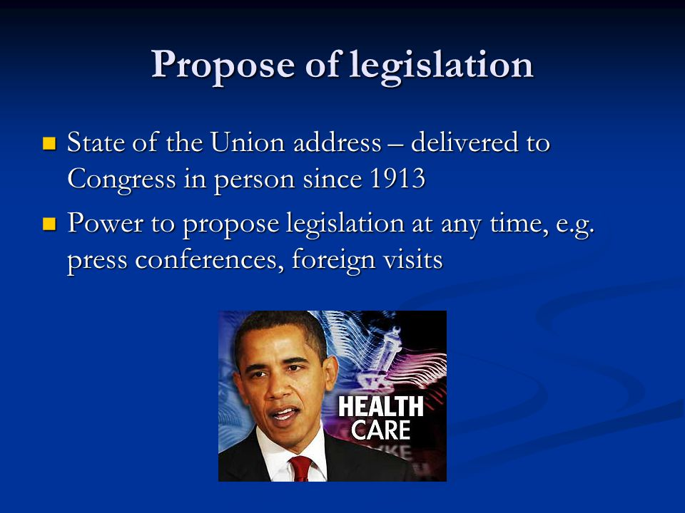 Propose of legislation State of the Union address – delivered to Congress in person since 1913 State of the Union address – delivered to Congress in p