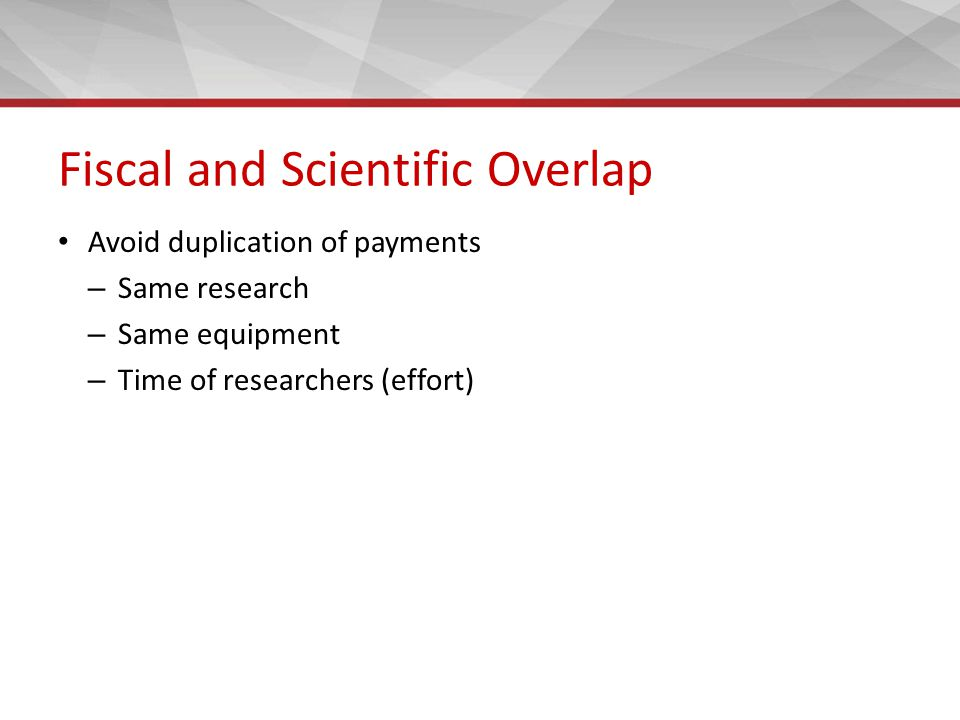Fiscal and Scientific Overlap Avoid duplication of payments – Same research – Same equipment – Time of researchers (effort)