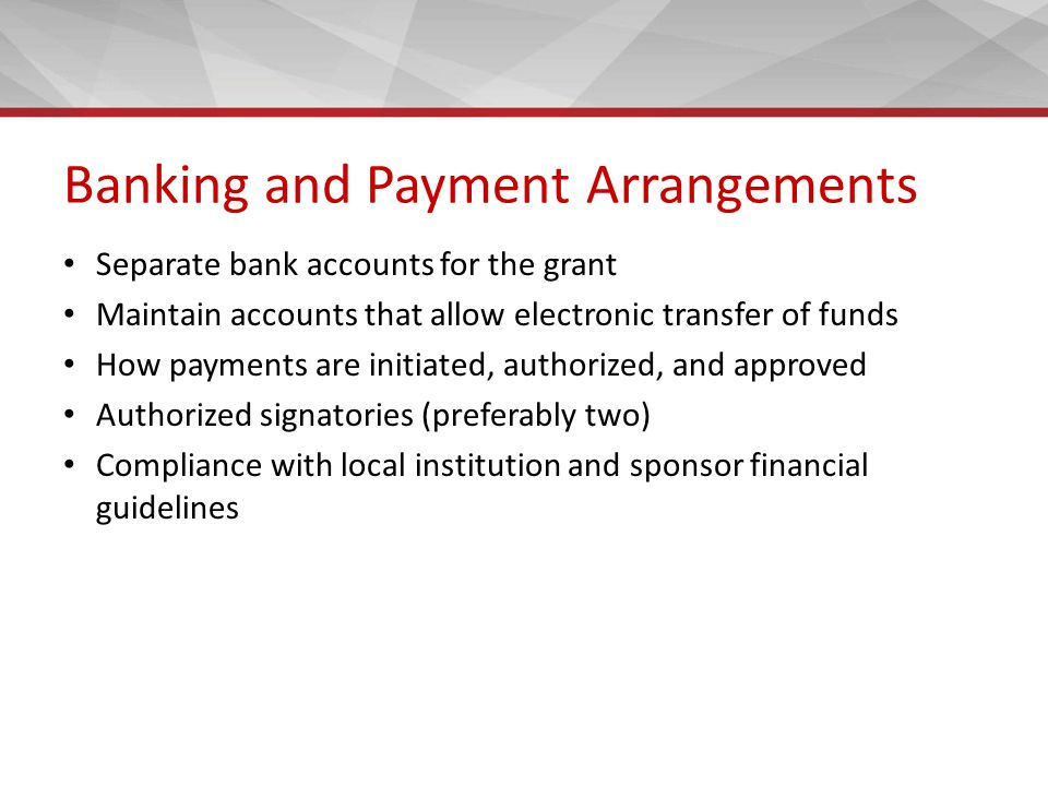 Banking and Payment Arrangements Separate bank accounts for the grant Maintain accounts that allow electronic transfer of funds How payments are initiated, authorized, and approved Authorized signatories (preferably two) Compliance with local institution and sponsor financial guidelines