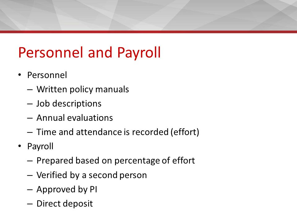 Personnel and Payroll Personnel – Written policy manuals – Job descriptions – Annual evaluations – Time and attendance is recorded (effort) Payroll – Prepared based on percentage of effort – Verified by a second person – Approved by PI – Direct deposit