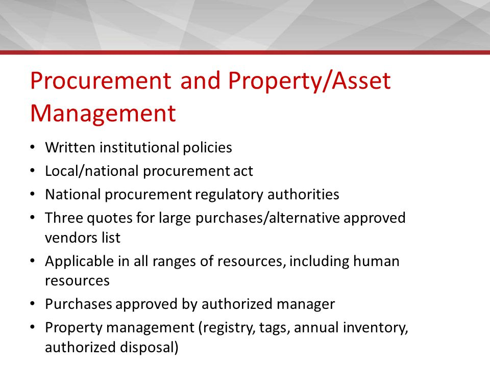 Procurement and Property/Asset Management Written institutional policies Local/national procurement act National procurement regulatory authorities Three quotes for large purchases/alternative approved vendors list Applicable in all ranges of resources, including human resources Purchases approved by authorized manager Property management (registry, tags, annual inventory, authorized disposal)