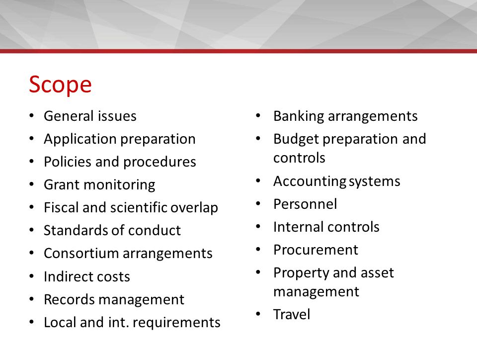 Scope General issues Application preparation Policies and procedures Grant monitoring Fiscal and scientific overlap Standards of conduct Consortium arrangements Indirect costs Records management Local and int.