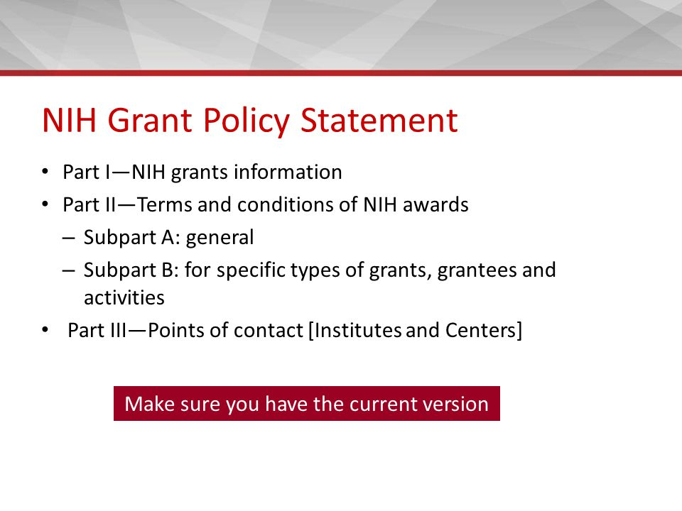 NIH Grant Policy Statement Part I—NIH grants information Part II—Terms and conditions of NIH awards – Subpart A: general – Subpart B: for specific types of grants, grantees and activities Part III—Points of contact [Institutes and Centers] Make sure you have the current version