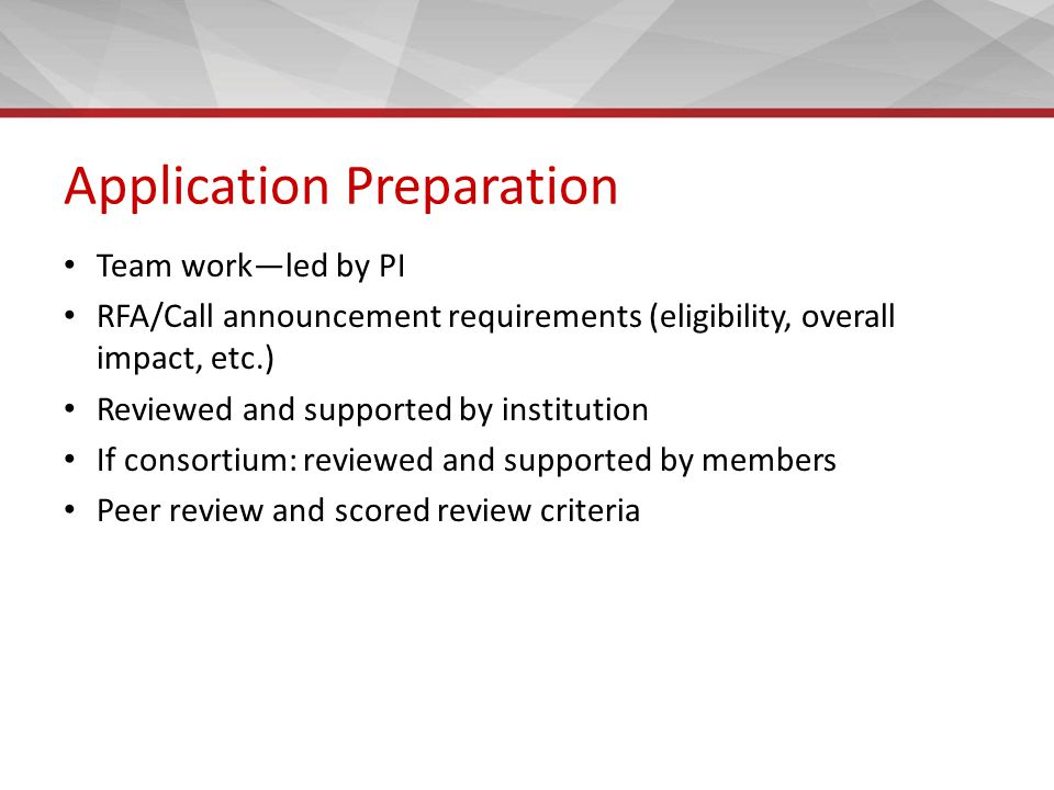 Application Preparation Team work—led by PI RFA/Call announcement requirements (eligibility, overall impact, etc.) Reviewed and supported by institution If consortium: reviewed and supported by members Peer review and scored review criteria
