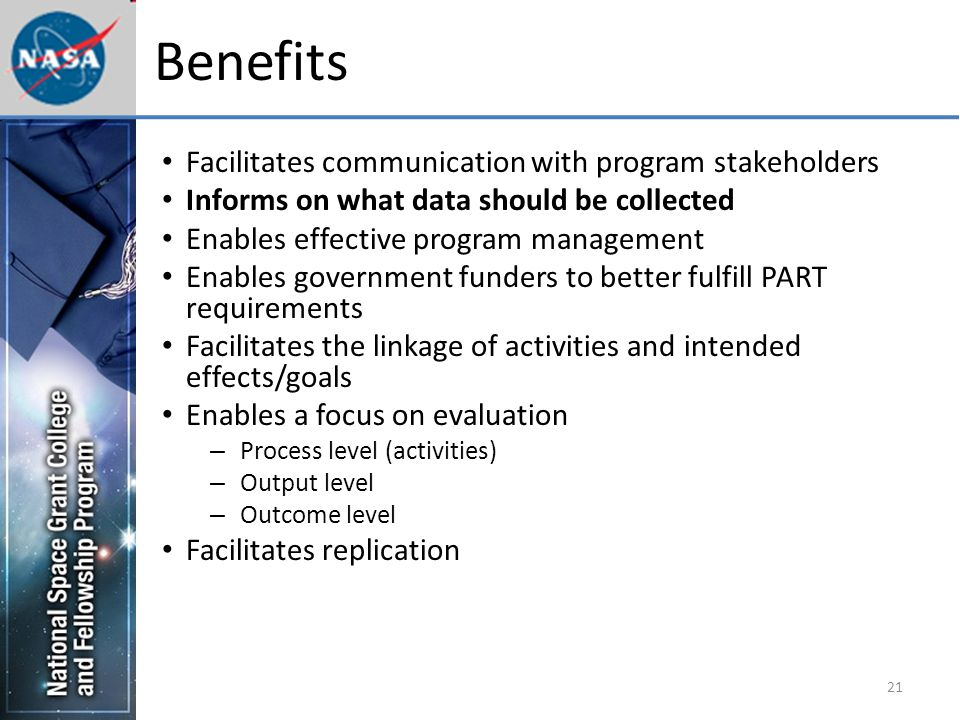 21 Benefits Facilitates communication with program stakeholders Informs on what data should be collected Enables effective program management Enables government funders to better fulfill PART requirements Facilitates the linkage of activities and intended effects/goals Enables a focus on evaluation – Process level (activities) – Output level – Outcome level Facilitates replication