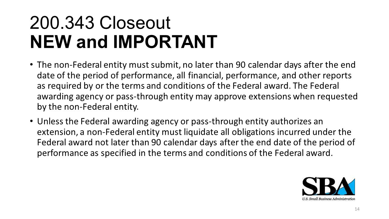 200.343 Closeout NEW and IMPORTANT The non-Federal entity must submit, no later than 90 calendar days after the end date of the period of performance, all financial, performance, and other reports as required by or the terms and conditions of the Federal award.