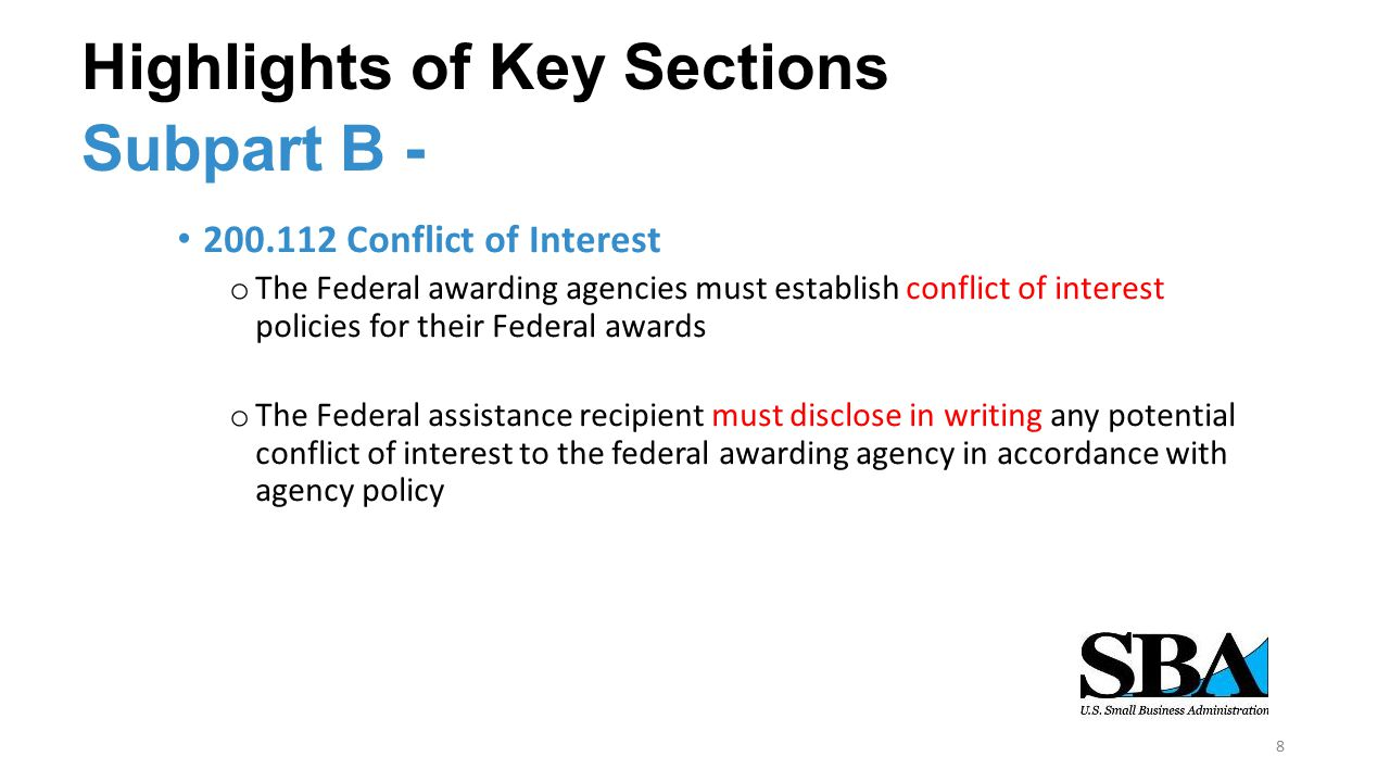 Highlights of Key Sections we Subpart B - 200.112 Conflict of Interest o The Federal awarding agencies must establish conflict of interest policies for their Federal awards o The Federal assistance recipient must disclose in writing any potential conflict of interest to the federal awarding agency in accordance with agency policy 8