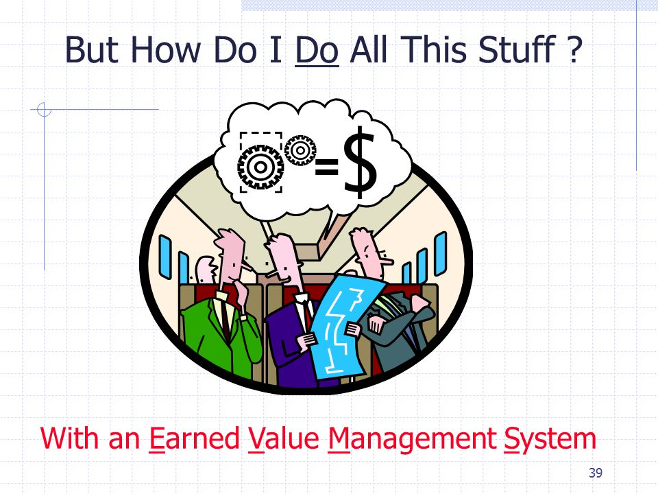 39 But How Do I Do All This Stuff ? With an Earned Value Management System