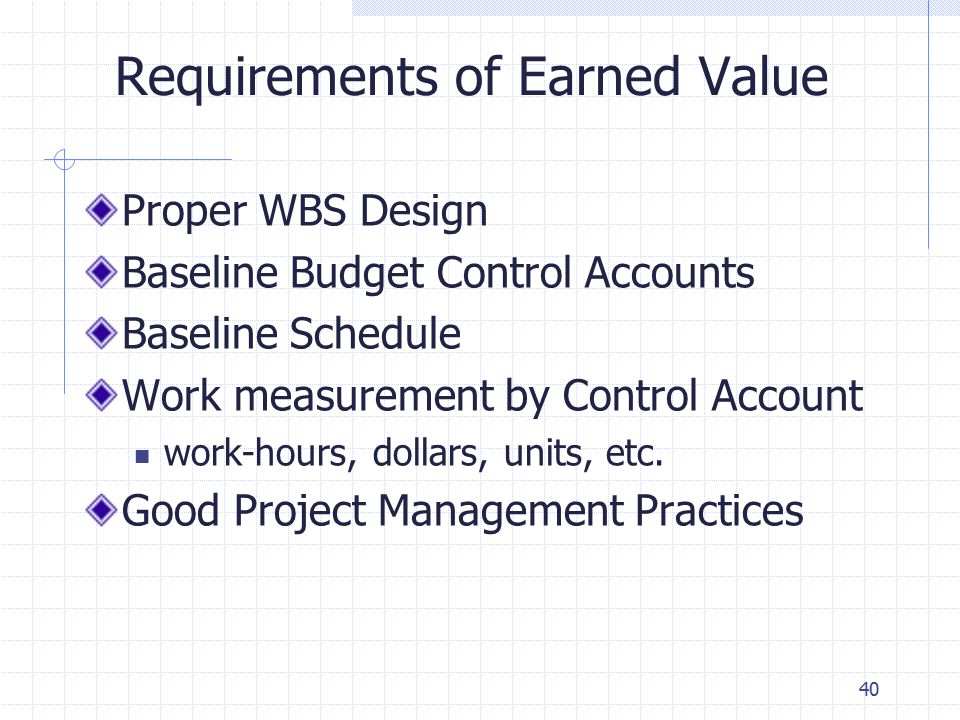 40 Requirements of Earned Value Proper WBS Design Baseline Budget Control Accounts Baseline Schedule Work measurement by Control Account work-hours, dollars, units, etc.