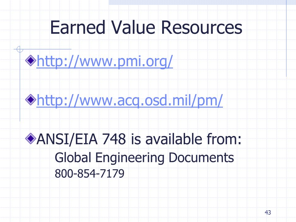 43 Earned Value Resources http://www.pmi.org/ http://www.acq.osd.mil/pm/ ANSI/EIA 748 is available from: Global Engineering Documents 800-854-7179