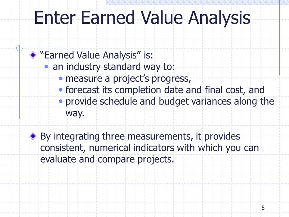5 Enter Earned Value Analysis Earned Value Analysis is: an industry standard way to: measure a project's progress, forecast its completion date and final cost, and provide schedule and budget variances along the way.