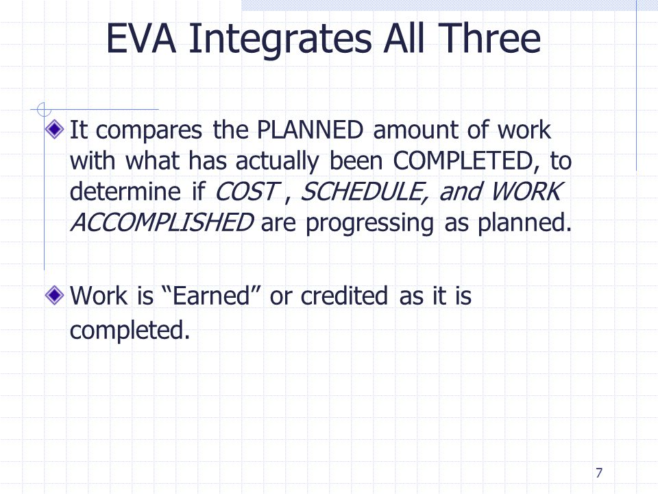 7 EVA Integrates All Three It compares the PLANNED amount of work with what has actually been COMPLETED, to determine if COST, SCHEDULE, and WORK ACCOMPLISHED are progressing as planned.