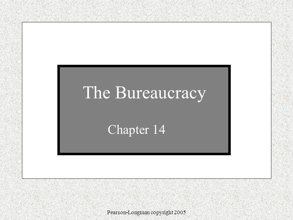 Pearson-Longman copyright 2005 The Bureaucracy Chapter 14