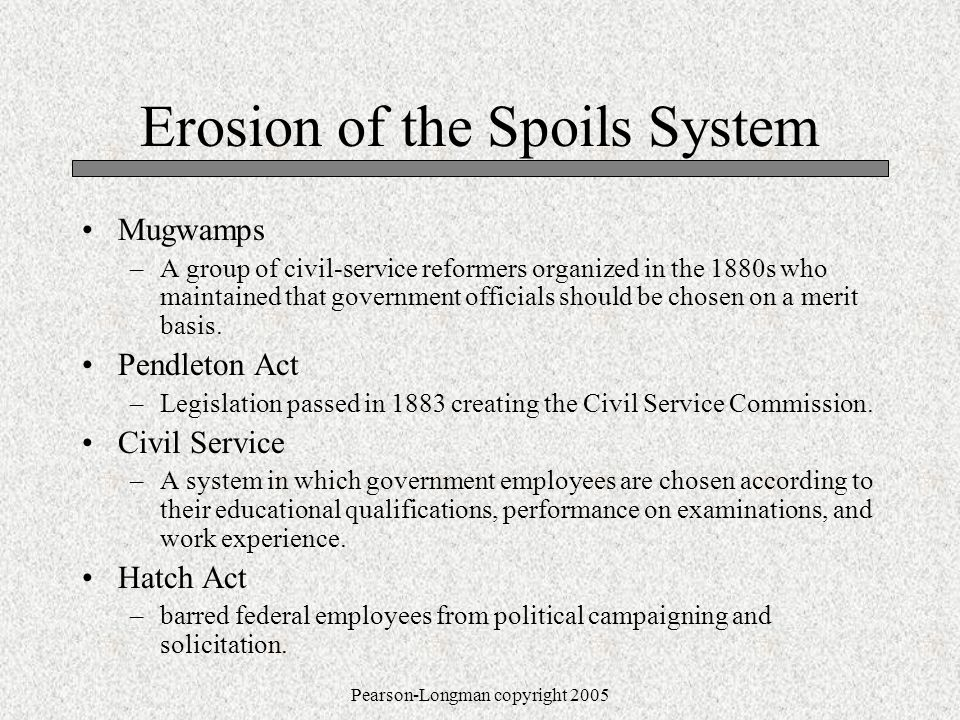 Pearson-Longman copyright 2005 Erosion of the Spoils System Mugwamps –A group of civil-service reformers organized in the 1880s who maintained that government officials should be chosen on a merit basis.