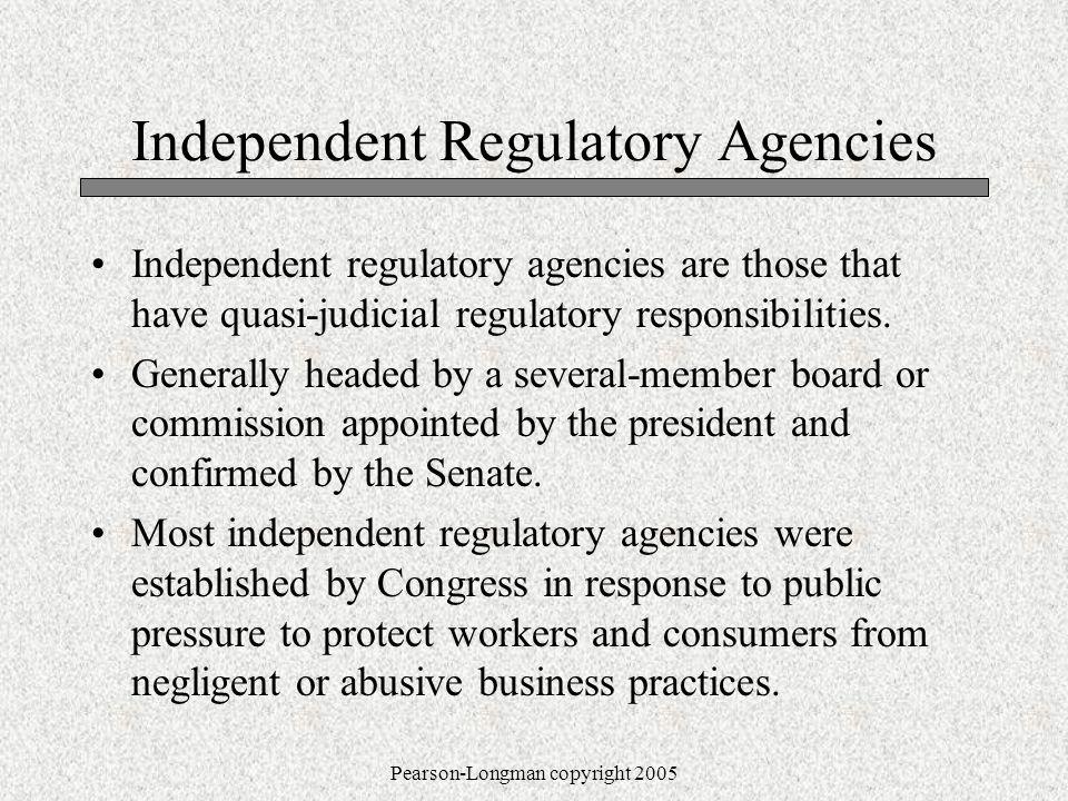 Pearson-Longman copyright 2005 Independent Regulatory Agencies Independent regulatory agencies are those that have quasi-judicial regulatory responsibilities.