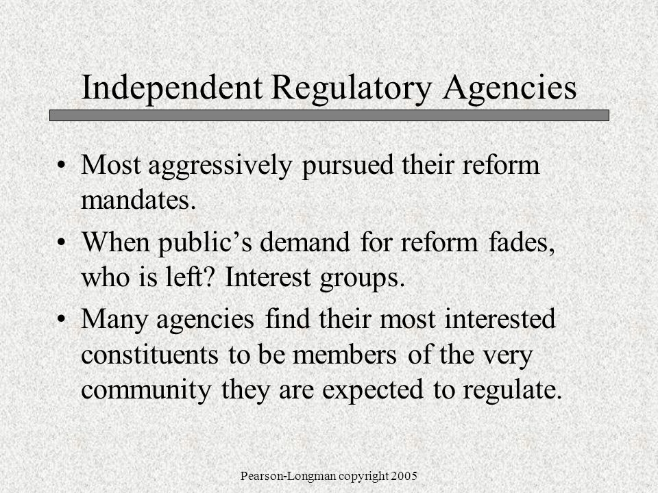 Pearson-Longman copyright 2005 Independent Regulatory Agencies Most aggressively pursued their reform mandates.