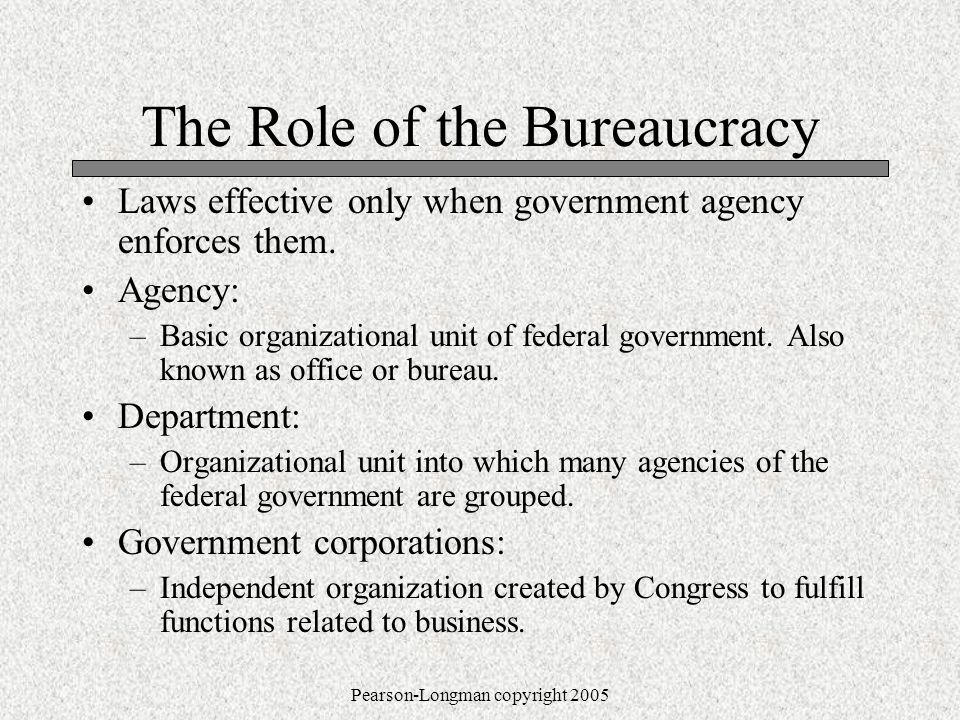 Pearson-Longman copyright 2005 The Role of the Bureaucracy Laws effective only when government agency enforces them.