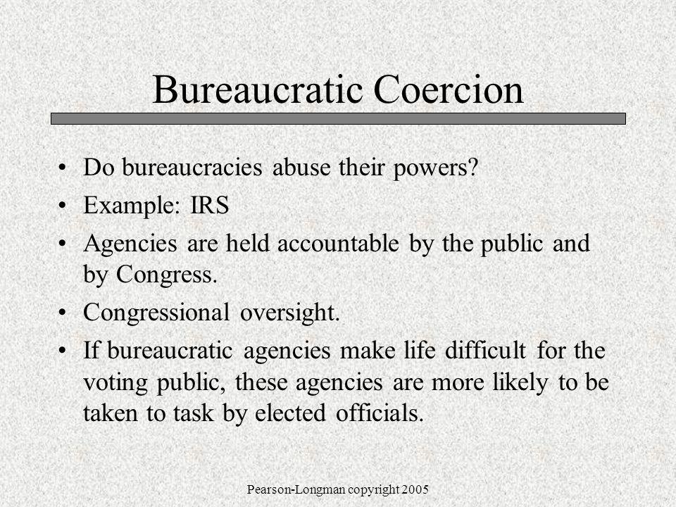 Pearson-Longman copyright 2005 Bureaucratic Coercion Do bureaucracies abuse their powers.