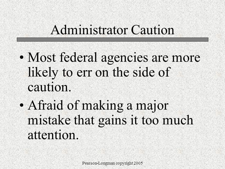 Pearson-Longman copyright 2005 Administrator Caution Most federal agencies are more likely to err on the side of caution.