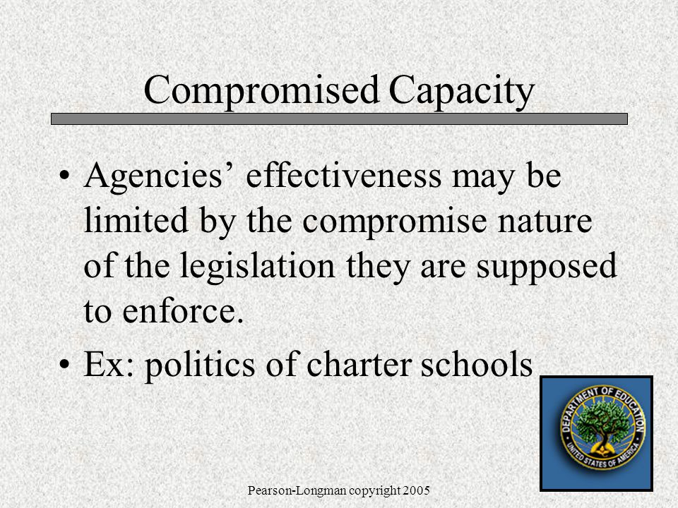 Pearson-Longman copyright 2005 Compromised Capacity Agencies' effectiveness may be limited by the compromise nature of the legislation they are supposed to enforce.