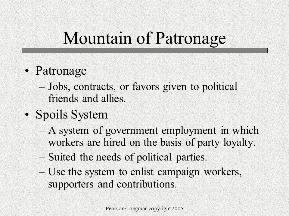 Pearson-Longman copyright 2005 Mountain of Patronage Patronage –Jobs, contracts, or favors given to political friends and allies.