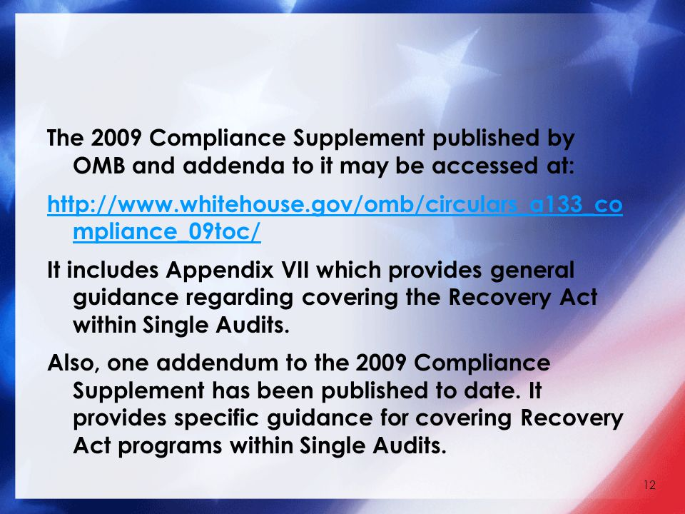 The 2009 Compliance Supplement published by OMB and addenda to it may be accessed at: http://www.whitehouse.gov/omb/circulars_a133_co mpliance_09toc/ It includes Appendix VII which provides general guidance regarding covering the Recovery Act within Single Audits.
