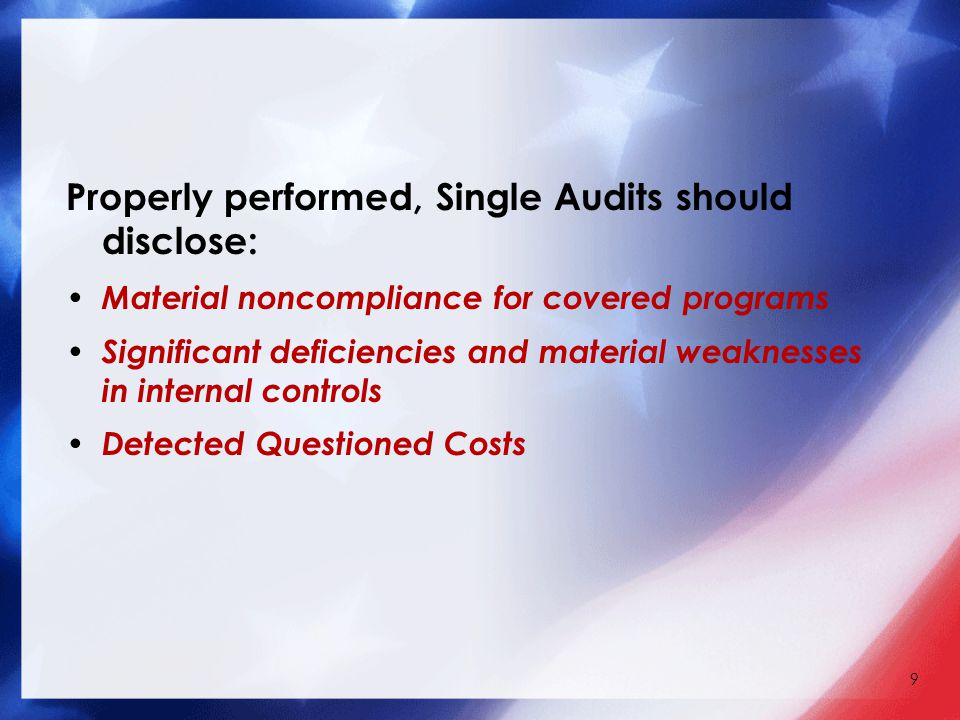 Properly performed, Single Audits should disclose: Material noncompliance for covered programs Significant deficiencies and material weaknesses in internal controls Detected Questioned Costs 9