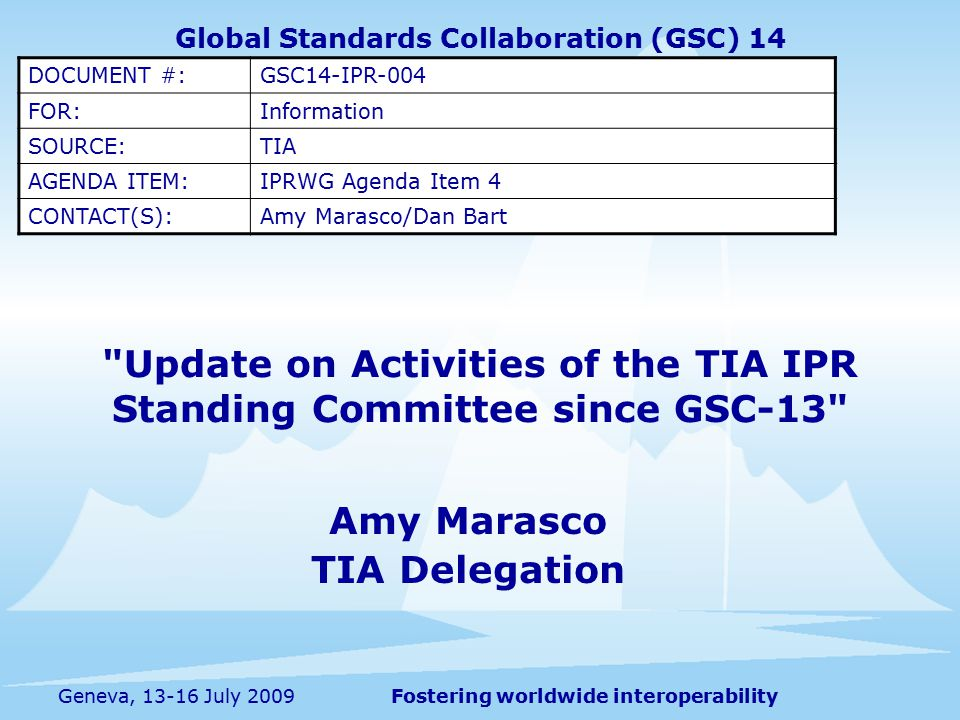 Fostering worldwide interoperabilityGeneva, 13-16 July 2009 Update on Activities of the TIA IPR Standing Committee since GSC-13 Amy Marasco TIA Delegation Global Standards Collaboration (GSC) 14 DOCUMENT #:GSC14-IPR-004 FOR:Information SOURCE:TIA AGENDA ITEM:IPRWG Agenda Item 4 CONTACT(S):Amy Marasco/Dan Bart