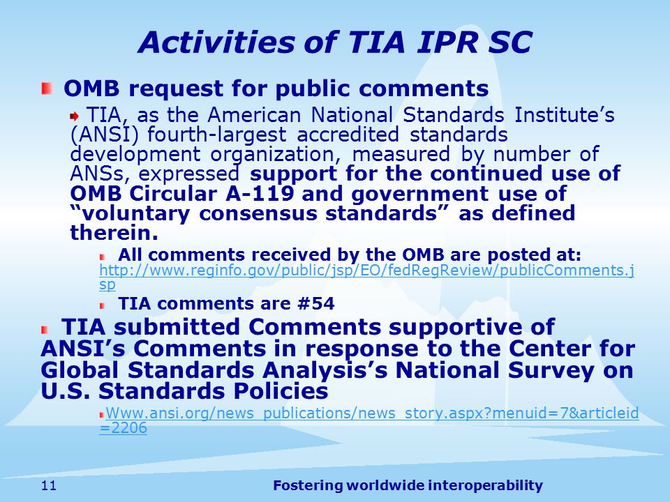 Fostering worldwide interoperability Activities of TIA IPR SC OMB request for public comments TIA, as the American National Standards Institute's (ANSI) fourth-largest accredited standards development organization, measured by number of ANSs, expressed support for the continued use of OMB Circular A-119 and government use of voluntary consensus standards as defined therein.