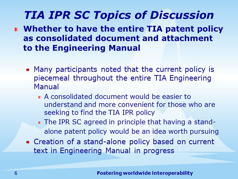 Fostering worldwide interoperability TIA IPR SC Topics of Discussion Whether to have the entire TIA patent policy as consolidated document and attachment to the Engineering Manual Many participants noted that the current policy is piecemeal throughout the entire TIA Engineering Manual A consolidated document would be easier to understand and more convenient for those who are seeking to find the TIA IPR policy The IPR SC agreed in principle that having a stand- alone patent policy would be an idea worth pursuing Creation of a stand-alone policy based on current text in Engineering Manual in progress 6