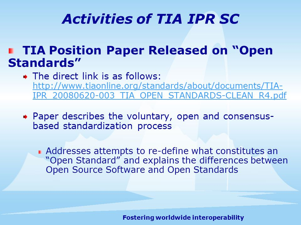 Fostering worldwide interoperability Activities of TIA IPR SC TIA Position Paper Released on Open Standards The direct link is as follows: http://www.tiaonline.org/standards/about/documents/TIA- IPR_20080620-003_TIA_OPEN_STANDARDS-CLEAN_R4.pdf http://www.tiaonline.org/standards/about/documents/TIA- IPR_20080620-003_TIA_OPEN_STANDARDS-CLEAN_R4.pdf Paper describes the voluntary, open and consensus- based standardization process Addresses attempts to re-define what constitutes an Open Standard and explains the differences between Open Source Software and Open Standards