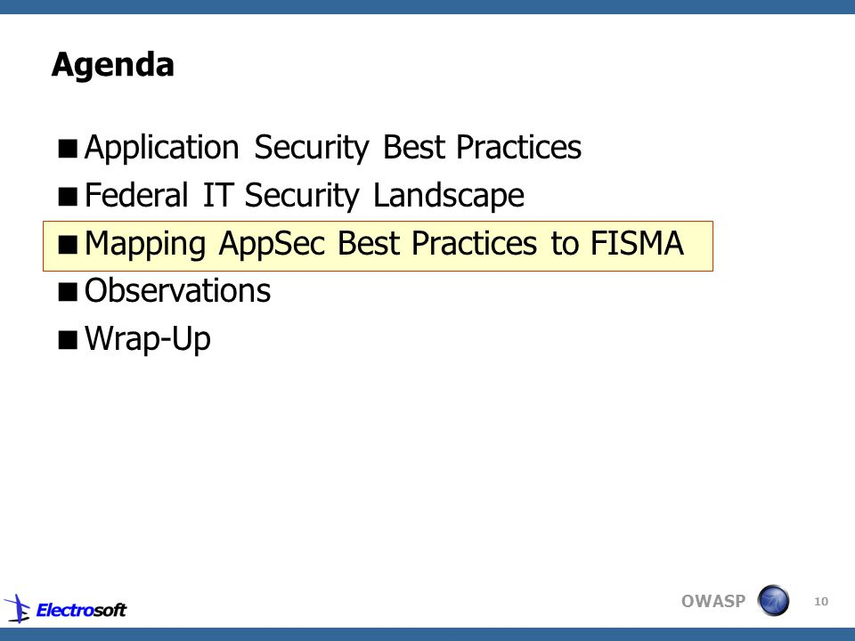OWASP 10 Agenda  Application Security Best Practices  Federal IT Security Landscape  Mapping AppSec Best Practices to FISMA  Observations  Wrap-Up