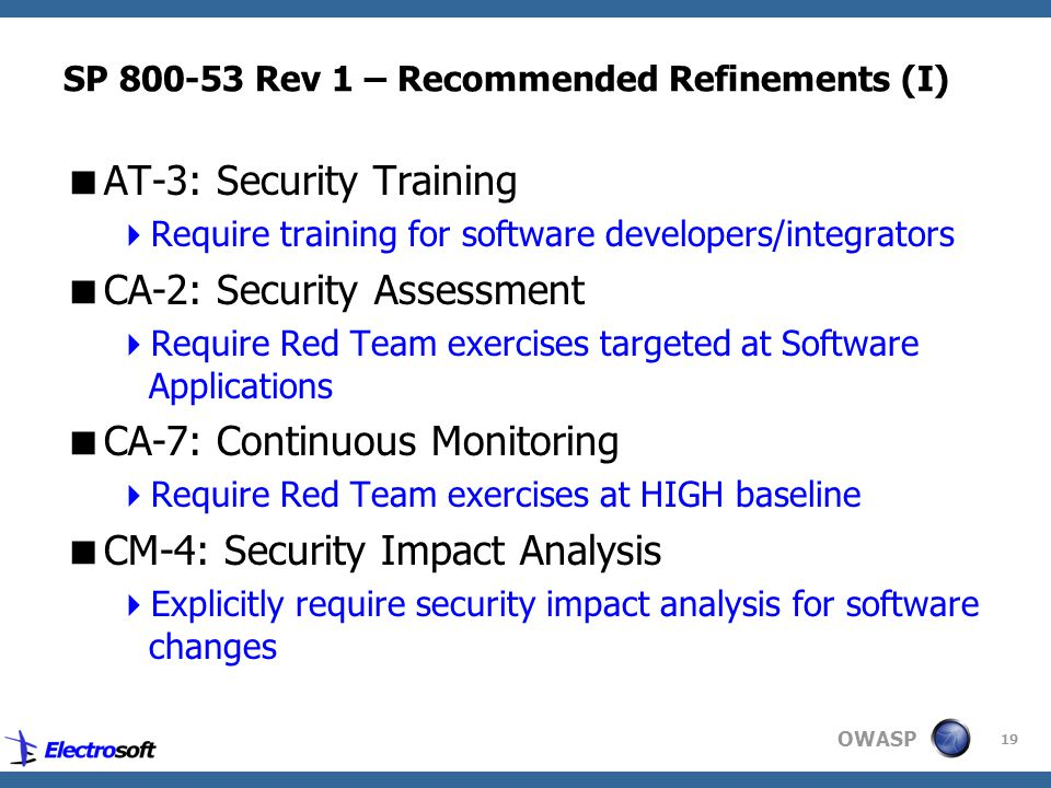 OWASP 19 SP 800-53 Rev 1 – Recommended Refinements (I)  AT-3: Security Training  Require training for software developers/integrators  CA-2: Security Assessment  Require Red Team exercises targeted at Software Applications  CA-7: Continuous Monitoring  Require Red Team exercises at HIGH baseline  CM-4: Security Impact Analysis  Explicitly require security impact analysis for software changes