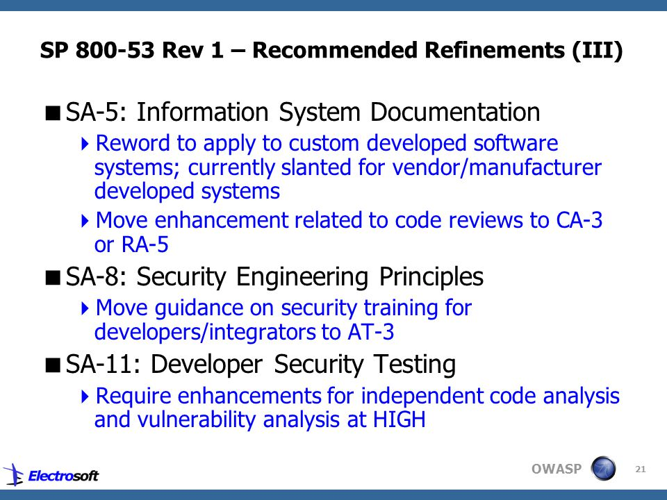 OWASP 21 SP 800-53 Rev 1 – Recommended Refinements (III)  SA-5: Information System Documentation  Reword to apply to custom developed software systems; currently slanted for vendor/manufacturer developed systems  Move enhancement related to code reviews to CA-3 or RA-5  SA-8: Security Engineering Principles  Move guidance on security training for developers/integrators to AT-3  SA-11: Developer Security Testing  Require enhancements for independent code analysis and vulnerability analysis at HIGH