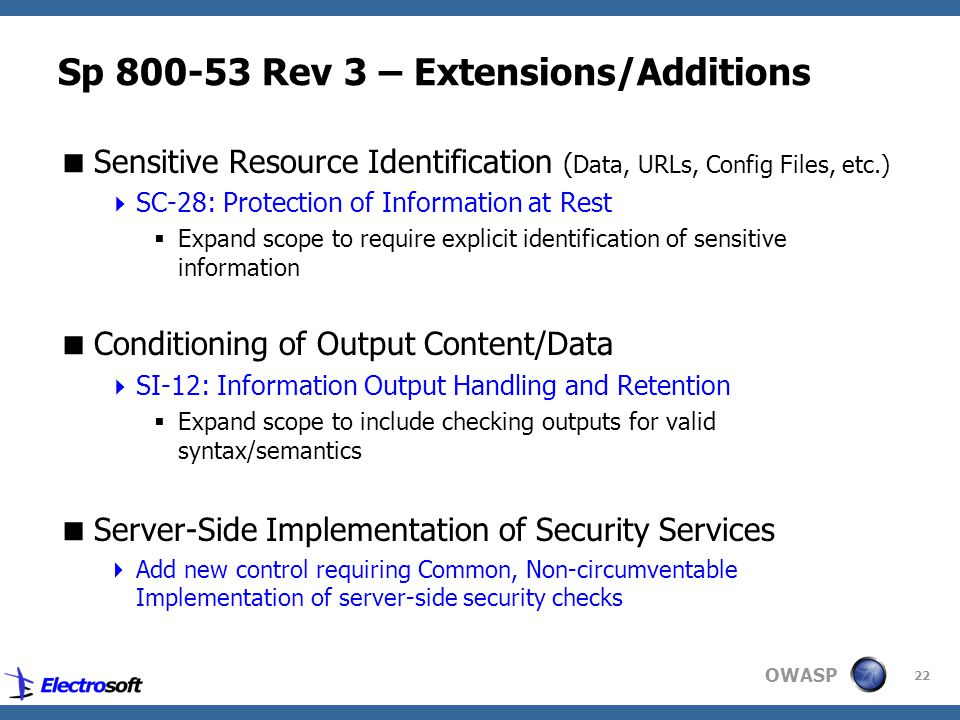 OWASP 22 Sp 800-53 Rev 3 – Extensions/Additions  Sensitive Resource Identification ( Data, URLs, Config Files, etc.)  SC-28: Protection of Information at Rest  Expand scope to require explicit identification of sensitive information  Conditioning of Output Content/Data  SI-12: Information Output Handling and Retention  Expand scope to include checking outputs for valid syntax/semantics  Server-Side Implementation of Security Services  Add new control requiring Common, Non-circumventable Implementation of server-side security checks