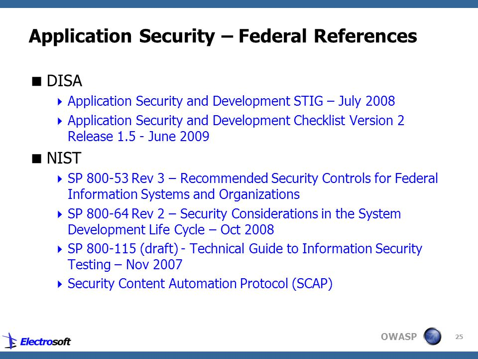 OWASP 25 Application Security – Federal References  DISA  Application Security and Development STIG – July 2008  Application Security and Development Checklist Version 2 Release 1.5 - June 2009  NIST  SP 800-53 Rev 3 – Recommended Security Controls for Federal Information Systems and Organizations  SP 800-64 Rev 2 – Security Considerations in the System Development Life Cycle – Oct 2008  SP 800-115 (draft) - Technical Guide to Information Security Testing – Nov 2007  Security Content Automation Protocol (SCAP)