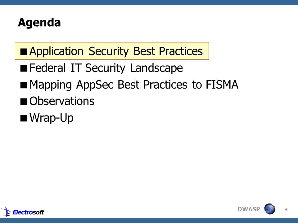 OWASP 4 Agenda  Application Security Best Practices  Federal IT Security Landscape  Mapping AppSec Best Practices to FISMA  Observations  Wrap-Up