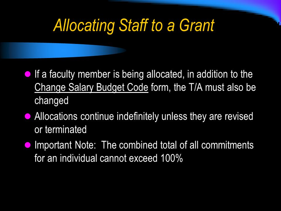 If a faculty member is being allocated, in addition to the Change Salary Budget Code form, the T/A must also be changed Allocations continue indefinitely unless they are revised or terminated Important Note: The combined total of all commitments for an individual cannot exceed 100%