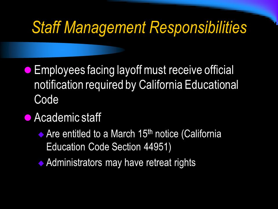 Staff Management Responsibilities Employees facing layoff must receive official notification required by California Educational Code Academic staff  Are entitled to a March 15 th notice (California Education Code Section 44951)  Administrators may have retreat rights