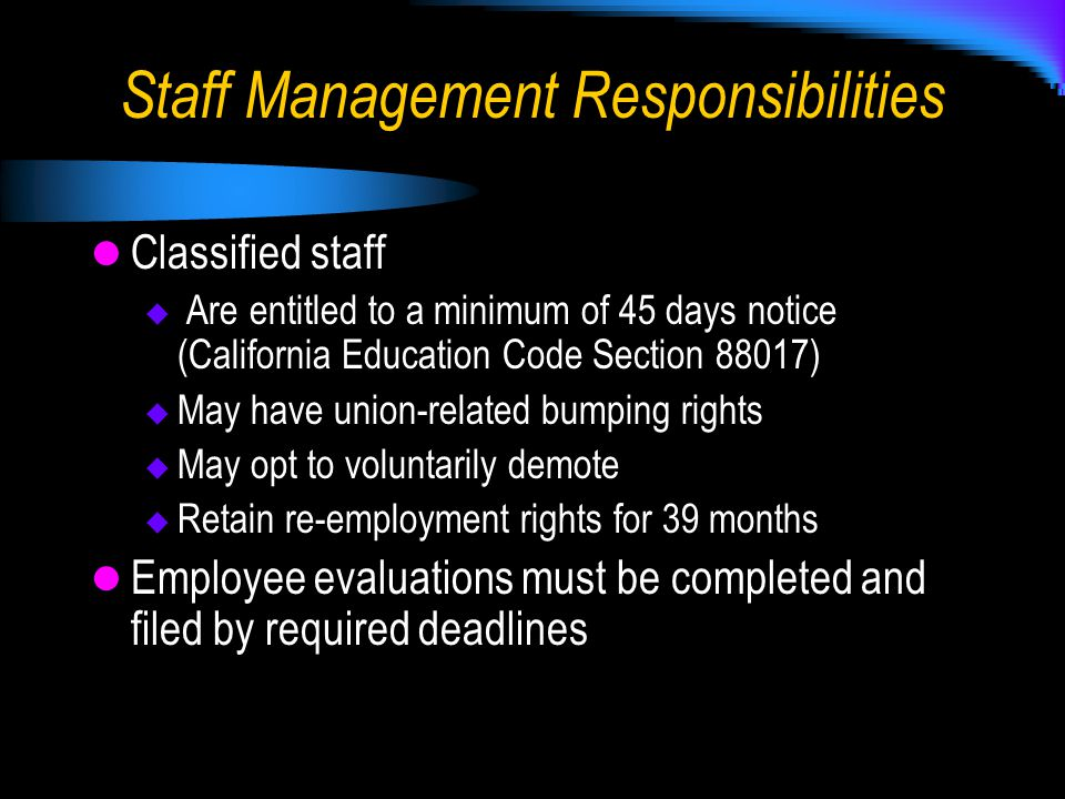 Staff Management Responsibilities Classified staff  Are entitled to a minimum of 45 days notice (California Education Code Section 88017)  May have union-related bumping rights  May opt to voluntarily demote  Retain re-employment rights for 39 months Employee evaluations must be completed and filed by required deadlines