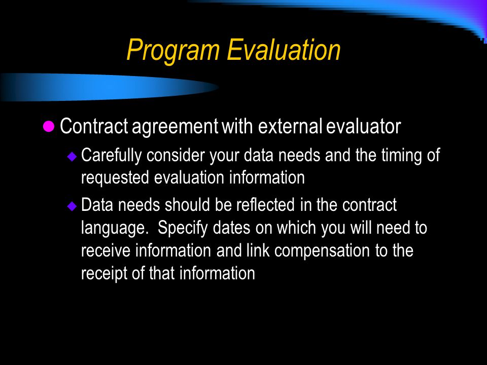 Program Evaluation Contract agreement with external evaluator  Carefully consider your data needs and the timing of requested evaluation information  Data needs should be reflected in the contract language.