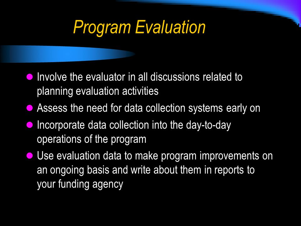 Program Evaluation Involve the evaluator in all discussions related to planning evaluation activities Assess the need for data collection systems early on Incorporate data collection into the day-to-day operations of the program Use evaluation data to make program improvements on an ongoing basis and write about them in reports to your funding agency
