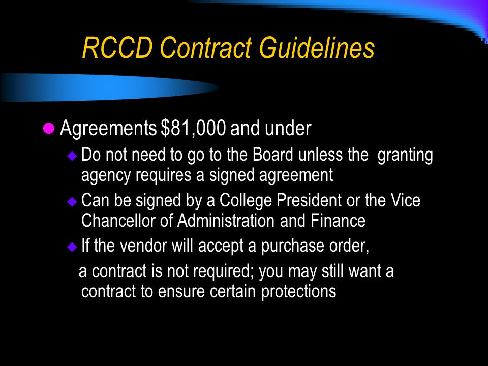 RCCD Contract Guidelines Agreements $81,000 and under  Do not need to go to the Board unless the granting agency requires a signed agreement  Can be signed by a College President or the Vice Chancellor of Administration and Finance  If the vendor will accept a purchase order, a contract is not required; you may still want a contract to ensure certain protections