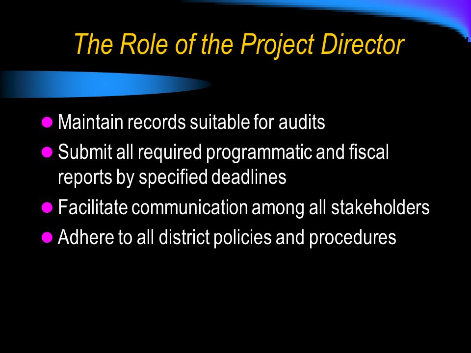 Maintain records suitable for audits Submit all required programmatic and fiscal reports by specified deadlines Facilitate communication among all stakeholders Adhere to all district policies and procedures