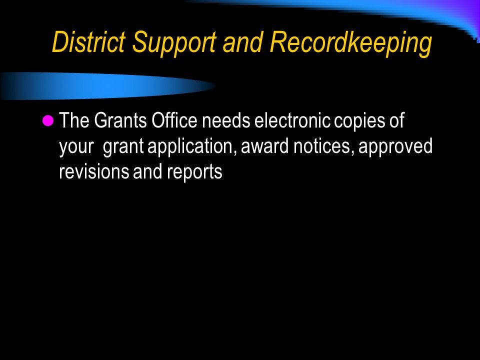 The Grants Office needs electronic copies of your grant application, award notices, approved revisions and reports District Support and Recordkeeping