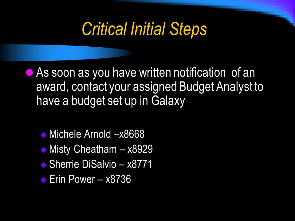 Critical Initial Steps As soon as you have written notification of an award, contact your assigned Budget Analyst to have a budget set up in Galaxy  Michele Arnold –x8668  Misty Cheatham – x8929  Sherrie DiSalvio – x8771  Erin Power – x8736