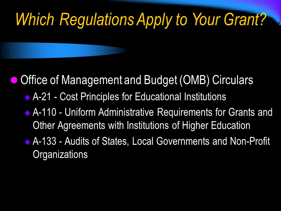 Office of Management and Budget (OMB) Circulars  A-21 - Cost Principles for Educational Institutions  A-110 - Uniform Administrative Requirements for Grants and Other Agreements with Institutions of Higher Education  A-133 - Audits of States, Local Governments and Non-Profit Organizations Which Regulations Apply to Your Grant