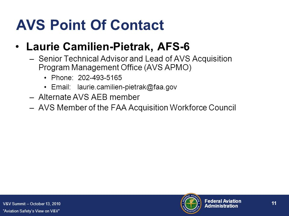 V&V Summit – October 13, 2010 Aviation Safety's View on V&V 11 Federal Aviation Administration AVS Point Of Contact Laurie Camilien-Pietrak, AFS-6 –Senior Technical Advisor and Lead of AVS Acquisition Program Management Office (AVS APMO) Phone: 202-493-5165 Email: laurie.camilien-pietrak@faa.gov –Alternate AVS AEB member –AVS Member of the FAA Acquisition Workforce Council
